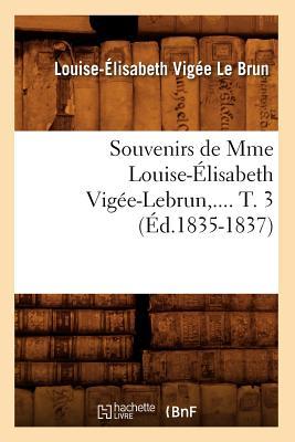 Souvenirs de Mme Louise-Elisabeth Vigee-Lebrun. T. 3 (Ed.1835-1837) (Arts) (French Edition), Vigee Le Brun L. E.; Le Brun, Louise-Elisabeth Vigee