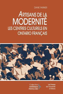 Artisans de La Modernite: Les Centres Culturels En Ontario Francais (Collection Amerique Francaise) (French Edition), Farmer, Diane