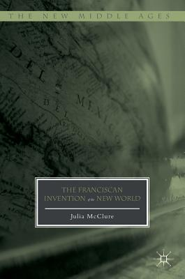 The Franciscan Invention of the New World (The New Middle Ages), McClure, Julia