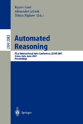 Image for Automated Reasoning: First International Joint Conference, IJCAR 2001 Siena, Italy, June 18-23, 2001 Proceedings (Lecture Notes in Computer Science)