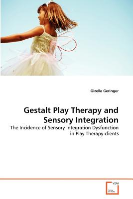 Gestalt Play Therapy and Sensory Integration: The Incidence of Sensory Integration Dysfunction in Play Therapy clients, Geringer, Gizelle