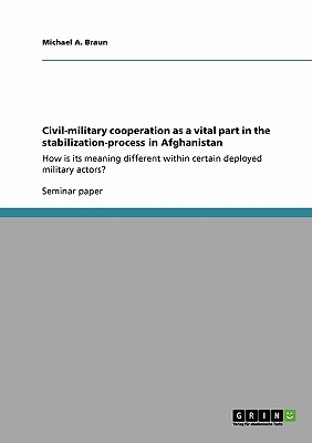 Civil-military cooperation as a vital part in the stabilization-process in Afghanistan, Braun, Michael A.