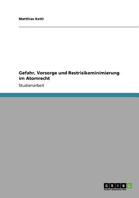 Gefahr, Vorsorge und Restrisikominimierung im Atomrecht (German Edition), Kettl, Matthias