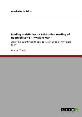 "Fooling Invisibility - A Bakhtinian reading of Ralph Ellison's ""Invisible Man"", Sellen, Anselm Maria"
