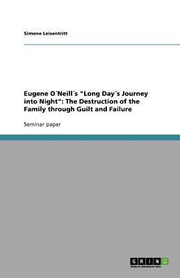 "Eugene O�Neill�s  ""Long Day�s Journey into Night"": The Destruction of the Family through Guilt and Failure, Leisentritt, Simone"