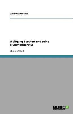 Wolfgang Borchert und seine Tr�mmerliteratur (German Edition), Ostendoerfer, Luise