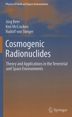 Cosmogenic Radionuclides: Theory and Applications in the Terrestrial and Space Environments (Physics of Earth and Space Environments), Beer, J�rg; McCracken, Ken; Steiger, Rudolf