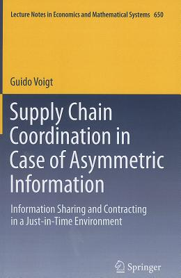 Supply Chain Coordination in Case of Asymmetric Information: Information Sharing and Contracting in a Just-in-Time environment. (Lecture Notes in Economics and Mathematical Systems), Vogt, Guido