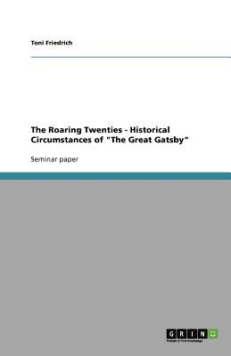 The Roaring Twenties - Historical Circumstances of the Great Gatsby, Friedrich, Toni