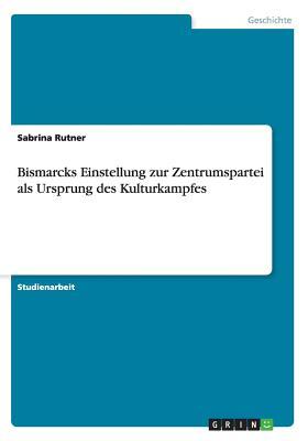 Image for Bismarcks Einstellung zur Zentrumspartei als Ursprung des Kulturkampfes (German Edition)