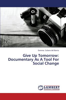 Give Up Tomorrow: Documentary As A Tool For Social Change, Cubero del Barrio, Gemma