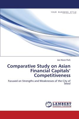 Comparative Study on Asian Financial Capitals' Competitiveness: Focused on Strengths and Weaknesses of the City of Seoul, Park, Jae Hoon