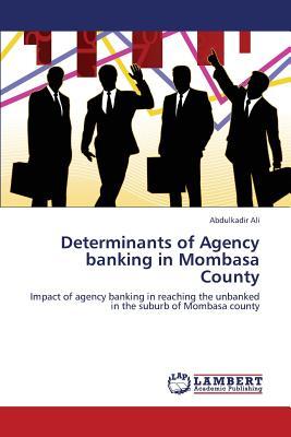 Determinants of Agency banking in Mombasa County: Impact of agency banking in reaching the unbanked in the suburb of Mombasa county, Ali, Abdulkadir