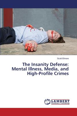 The Insanity Defense: Mental Illness, Media, and High-Profile Crimes, Elmore, Scott