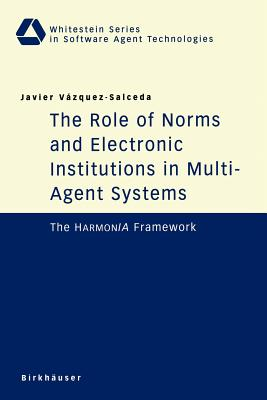 Image for The Role of Norms and Electronic Institutions in Multi-Agent Systems: The Harmonia Framework (Whitestein Series in Software Agent Technologies and Autonomic Computing)
