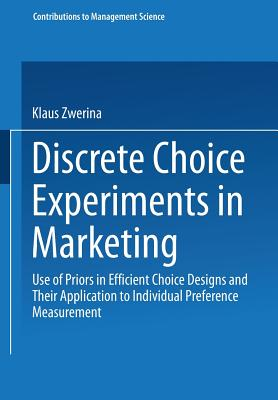 Discrete Choice Experiments in Marketing: Use of Priors in Efficient Choice Designs and Their Application to Individual Preference Measurement (Contributions to Management Science), Zwerina, Klaus