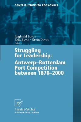 Struggling for Leadership: Antwerp-Rotterdam Port Competition between 1870 -2000 (Contributions to Economics)