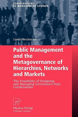 Public Management and the Metagovernance of Hierarchies, Networks and Markets: The Feasibility of Designing and Managing Governance Style Combinations (Contributions to Management Science), Meuleman, Louis