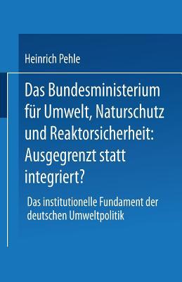 Das Bundesministerium f�r Umwelt, Naturschutz und Reaktorsicherheit: Ausgegrenzt statt integriert?: Das institutionelle Fundament der deutschen Umweltpolitik (German Edition)