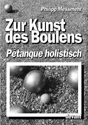Die Kunst des Boulens - P�tanque holistisch (German Edition), Messmehr, Philipp