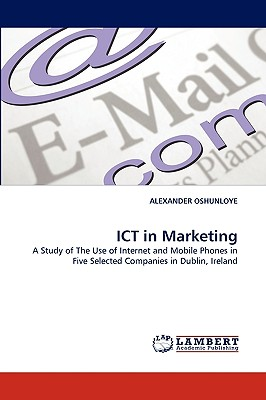 ICT in Marketing: A Study of The Use of Internet and Mobile Phones in Five Selected Companies in Dublin, Ireland, OSHUNLOYE, ALEXANDER