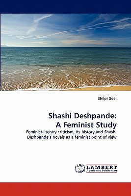 Shashi Deshpande: A Feminist Study: Feminist literary criticism, its history and Shashi Deshpande?s novels as a feminist point of view, Goel, Shilpi