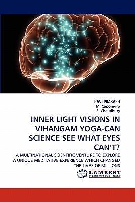 INNER LIGHT VISIONS IN VIHANGAM YOGA-CAN SCIENCE SEE WHAT EYES CAN?T?: A MULTINATIONAL SCIENTIFIC VENTURE TO EXPLORE A UNIQUE MEDITATIVE EXPERIENCE WHICH CHANGED THE LIVES OF MILLIONS, PRAKASH, RAVI; Caponigro, M.; Chaudhury, S.
