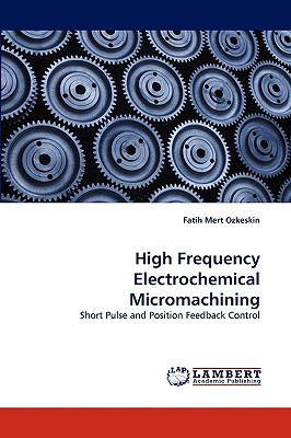High Frequency Electrochemical Micromachining: Short Pulse and Position Feedback Control, Ozkeskin, Fatih Mert