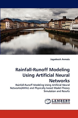 Rainfall-Runoff Modeling Using Artificial Neural Networks: Rainfall-Runoff Modeling Using Artificial Neural Networks(ANNs) and Physically-based Model-Theory Simulation and Results, Anmala, Jagadeesh