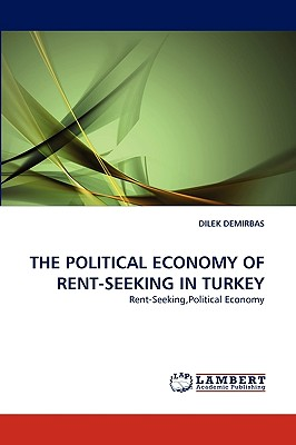 THE POLITICAL ECONOMY OF RENT-SEEKING IN TURKEY: Rent-Seeking,Political Economy, DEMIRBAS, DILEK