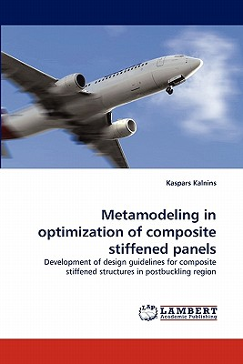 Metamodeling in optimization of composite stiffened panels: Development of design guidelines for composite stiffened structures in postbuckling region, Kalnins, Kaspars