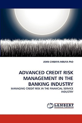 ADVANCED CREDIT RISK MANAGEMENT IN THE BANKING INDUSTRY: MANAGING CREDIT RISK IN THE FINANCIAL SERVICE INDUSTRY, CHIBAYA MBUYA  PhD, JOHN