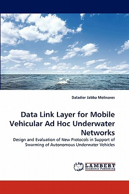 Data Link Layer for Mobile Vehicular Ad Hoc Underwater Networks: Design and Evaluation of New Protocols in Support of Swarming of Autonomous Underwater Vehicles, Jabba Molinares, Daladier