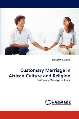 Customary Marriage in African Culture and Religion: Customary Marriage in Africa, Kasomo, Daniel  W