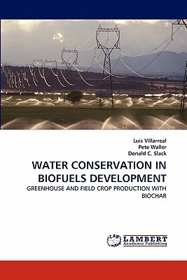 WATER CONSERVATION IN BIOFUELS DEVELOPMENT: GREENHOUSE AND FIELD CROP PRODUCTION WITH BIOCHAR, Villarreal, Luis; Waller, Pete; C. Slack, Donald