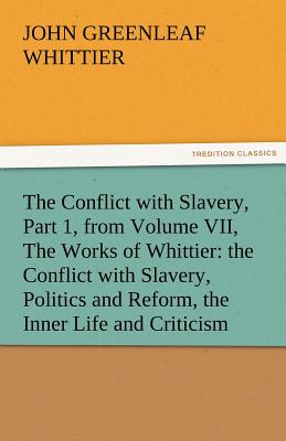 Image for The Conflict with Slavery, Part 1, from Volume VII, The Works of Whittier: the Conflict with Slavery, Politics and Reform, the Inner Life and Criticism (TREDITION CLASSICS)