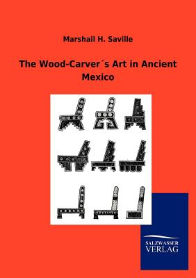The Wood-Carver�s Art in Ancient Mexico, Saville, Marshall H.