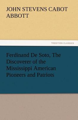 Ferdinand De Soto, The Discoverer of the Mississippi American Pioneers and Patriots, Abbott, John S. C. (John Stevens Cabot)