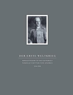 Der Erste Weltkrieg. Kriegstagebuch Des Generals Nikolaus Ritter Von Endres (German Edition)