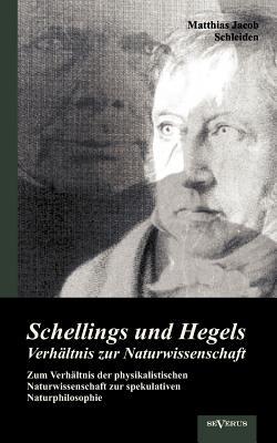 Schellings und Hegels Verh�ltnis zur Naturwissenschaft: Zum Verh�ltnis der physikalistischen Naturwissenschaft zur spekulativen Naturphilosophie (German Edition), Schleiden, Matthias Jacob