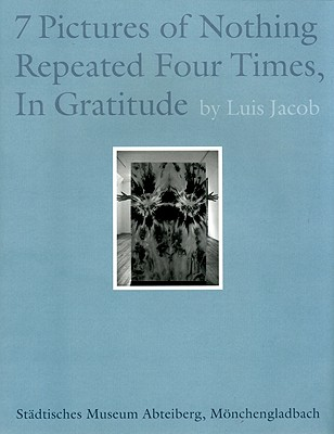 Image for Luis Jacob: Seven Pictures of Nothing Repeated Four Times, In Gratitude