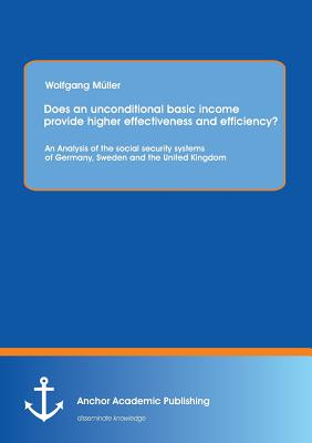 Image for Does an unconditional basic income provide higher effectiveness and efficiency?  An Analysis of the social security systems of Germany, Sweden and the United Kingdom