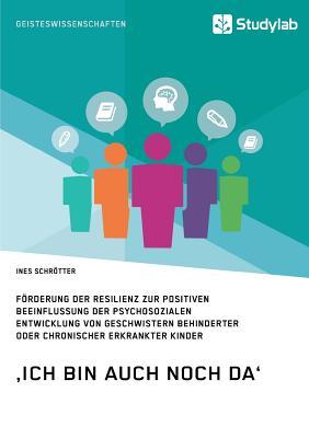 Image for 'ich Bin Auch Noch Da'. Förderung Der Resilienz Zur Positiven Beeinflussung Der Psychosozialen Entwicklung Von Geschwistern Behinderter Oder Chronischer Erkrankter Kinder (German Edition)