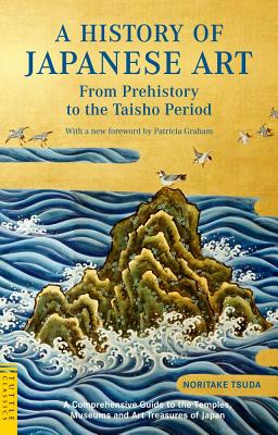 A History of Japanese Art: From Prehistory to the Taisho Period, Noritake Tsuda; Foreword-Patricia Graham Ph.D.