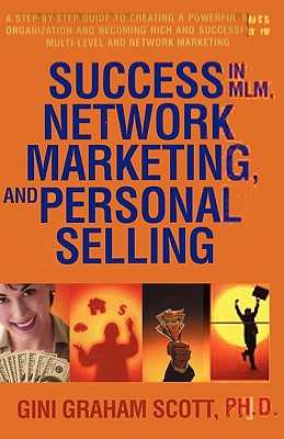 Success in MLM, Network Marketing, and Personal Selling: A Step-By-Step Guide to Creating a Powerful Sales Organization and Becoming Rich and Successful in Multi-level and Network Marketing, Scott, Gini Graham