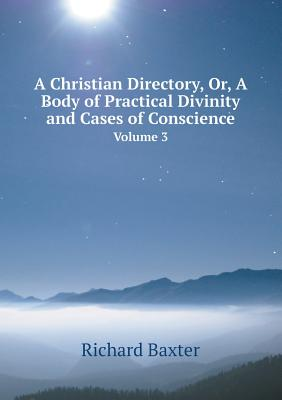 A Christian Directory, Or, a Body of Practical Divinity and Cases of Conscience Volume 3, Baxter, Richard