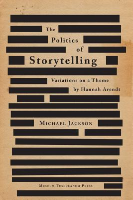 The Politics of Storytelling: Variations on a Theme by Hannah Arendt (Critical Anthropology), Jackson, Michael