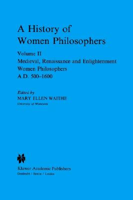 A History of Women Philosophers: Medieval, Renaissance and Enlightenment Women Philosophers A.D. 500-1600