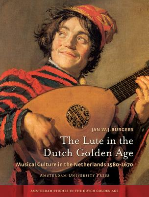 Image for The Lute in the Dutch Golden Age: Musical Culture in the Netherlands ca. 1580-1670 (Amsterdam Studies in the Dutch Golden Age)