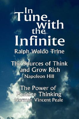 In Tune With the Infinite: The Sources of Think and Grow Rich by Napoleon Hill & the Power of Positive Thinking by Norman Vincent Peale, Trine, Ralph Waldo